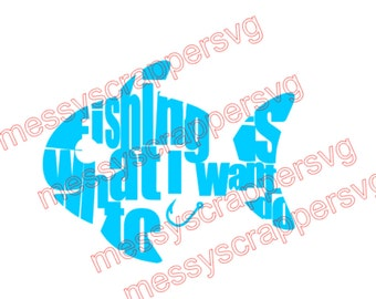 Fishing is what I want to do- digital download for that fishing t-shirt!  (digital download,cricut,silhouette cameo, svg 4 circuit explore)