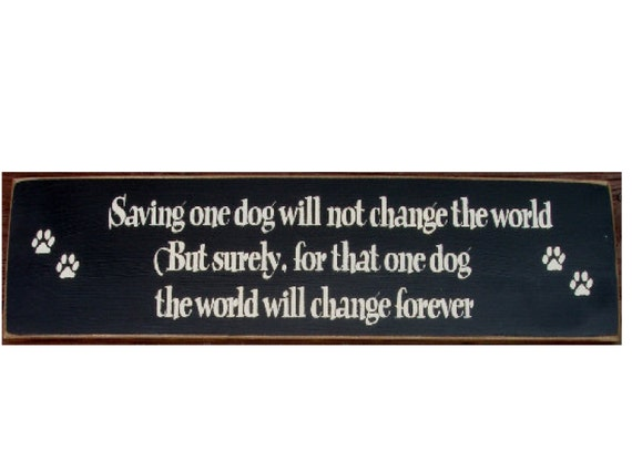 Saving one dog will not change the world but surely for that one dog the world will change forever primitive sign