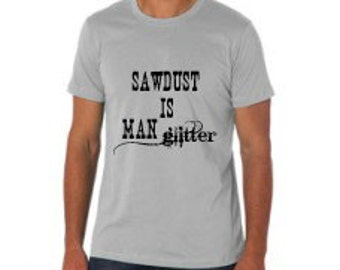 Sawdust is Man Glitter Tshirt - Men's Tshirt - Father's Day - Brown or Gray