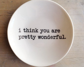 porcelain dish screenprinted text i think you are pretty wonderful.