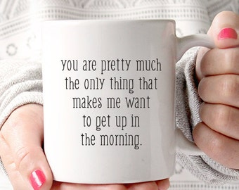 You are pretty much the only thing that makes me want to get up in the morning. Me Before You Coffee Mug