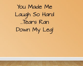Wall Decal You Made Me Laugh So Hard Tears Ran Down My Leg Funny Quotes Sign Decal (JR1029)