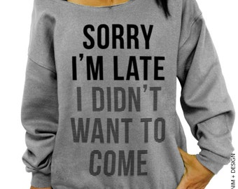 Sorry I'm Late,I Didn't Want To Come -Gray Slouchy Sweatshirt - Funny Shirt,Womens Clothing,Plus Size Clothing,Off the Shoulder,gift for her