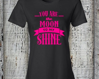 Moonshine Tee//You Are The Moon To My Shine Tee//Ladies Drinking Tee//Womens Moonshine Tshirt//Moonshine Ladies Tee Shirt