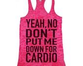 Yeah No Don't Put Me Down For Cardio- Workout Tank, Gym Tank, Running Tank, Gym Shirt, Running. Workout Shirt,burnout tank, workout clothes