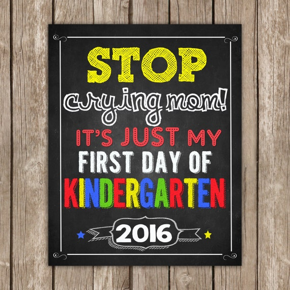 Stop crying Mom, First day of KINDERGARTEN sign,Sign 8x10 INSTANT DOWNLOAD Photo Prop, Back to School Sign Chalkboard,Digital Printable