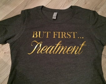 But First...Treatment Shirt