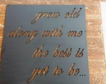 "grow old along with me, the best is yet to be... Quote Sign, 1/8"" Metal Saying Sign, Metal Quote Sign, Custom Sizes"