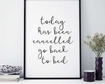 """Humorous Print """"Today Has Been Cancelled Go Back To Bed"""" INSTANT DOWNLOAD, Funny Print, Art Printable, Humour Wall Art, Typography Quote"""
