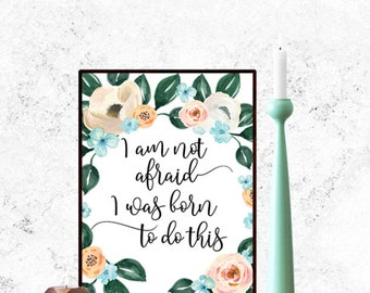 I am not afraid; I was born to do this Printable Art Motivational Art, Inspirational Printable Quote Art Floral Digital