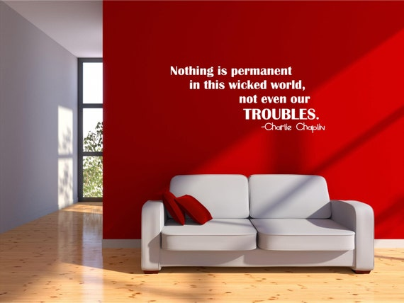Nothing is Permanent in this Wicked World, Not Even Our Troubles. Charlie Chaplin Wall Art Decal