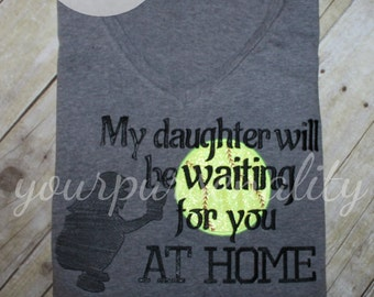 Softball mom shirt -- Softball Dad -- My daughter will be waiting for you at home -- catcher mom -- fast pitch shirt