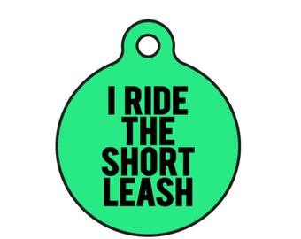 """Funny Dog ID Tag """"I Ride The Short Leash"""" Tag Size Small and Large You Customize Tag Colors"""