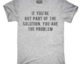 If You're Not Part Of The Solution You Are The Problem T-Shirt, Hoodie, Tank Top, Gifts