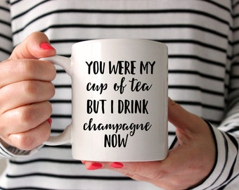 You Were My Cup of Tea But I Drink Champagne Now Funny Mug