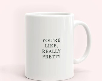 You're Like Really Pretty Coffee Mug - 11 ounce or 15 ounce- Double Sided Design
