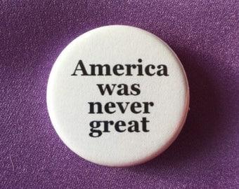 America was never great button / Anti-Trump button / Presidential campaign button