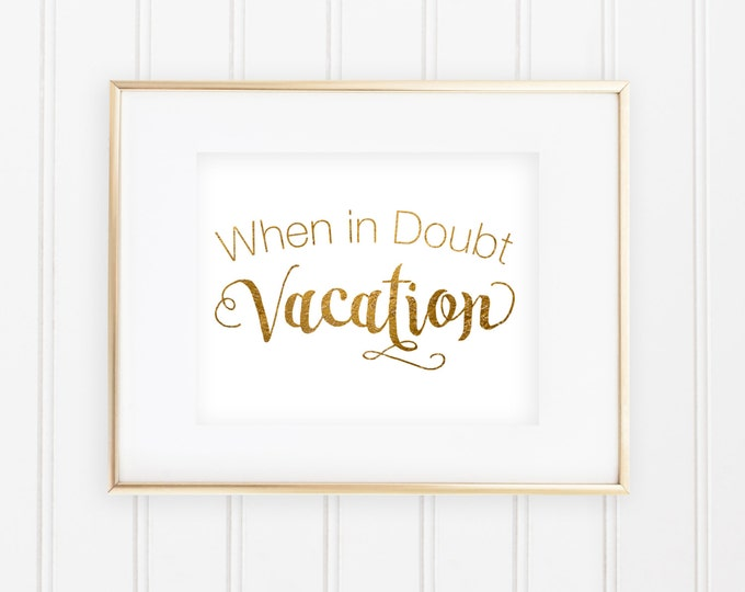 When in Doubt Vacation - Real foil print