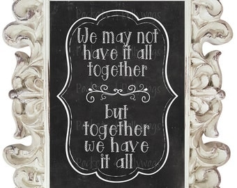 We May Not Have it All Together but Together We Have it All.  Chalkboard print-11x14-8x10-Black and white print-Home Decor