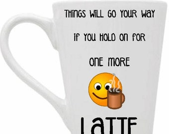 Things Will Go Your Way If You Hold On For One More Latte, dishwasher, microwave safe 11 oz coffee mug