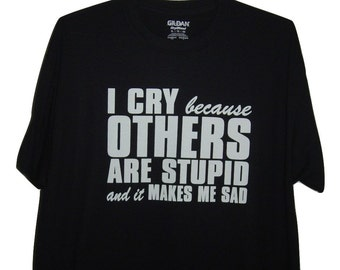 "Funny T/shirt  ""I cry because others are stupid and it makes me sad"" black T/shirt all sizes."