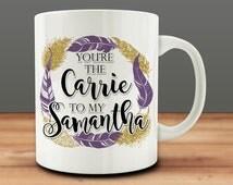 You're The Carrie to my Samantha Mug, funny friend mug (M869)