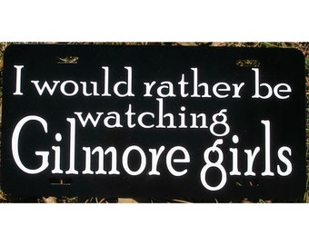 Gilmore Girls License Plate I would rather be watching Gilmore Girls Car Tag