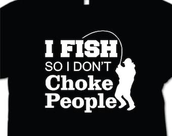 I Fish so I don't Choke People T-Shirt  Funny mens shirt  fisherman tshirt