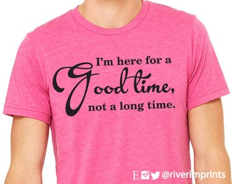 GOOD TIME, short sleeve tee shirt, I'm Here For a Good Time, Not a Long Time graphic t-shirt