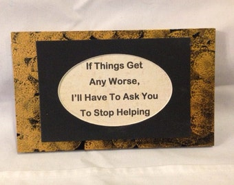 "Sign ""If things get any worse, I'll have to ask you to stop helping..."" handmade sign 4.5"" x 8"""