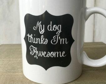 SALE Coffee Mug My Dog Thinks I'm Awesome Pet Gifts Dog Mom Tea Mug Birthday Gift Holiday Dog Gift Coffee Mug Ceramic