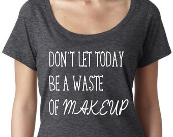Don't Let Today Be A Waste Of Makeup Women's Scoop Neck Tshirt Beauty Makeup Life Ladies