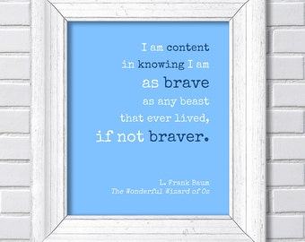 L. Frank Baum - I am content in knowing I am as brave as any beast that ever lived, if not braver - Wonderful Wizard of Oz -Literary Quote