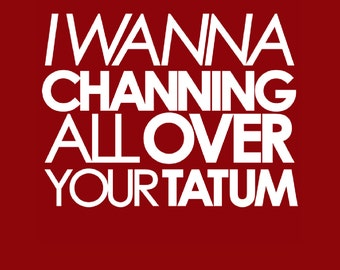 I Wanna Channing All Over Your Tatum T-shirt