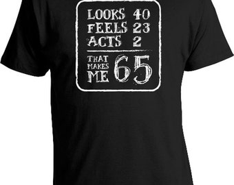 Funny Birthday T Shirt Birthday Present 65th Birthday Gift Ideas 65 Years Old Looks 40 Feels 23 Acts 2 That Makes Me 65 Mens Tee DAT-149