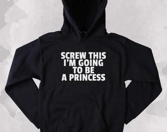 Funny Princess Sweatshirt Screw This I'm Going To Be A Princess Slogan Girly Tumblr Hoodie