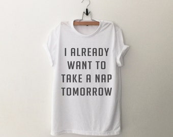 I already want to take a nap tomorrow Shirt Tumblr Shirts Quote T Shirt Funny T-Shirt Graphic Tee Womens TShirt