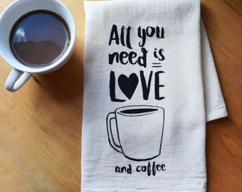 All You Need Is Love and Coffee / Flour Sack Tea Towel / Natural Organic Cotton