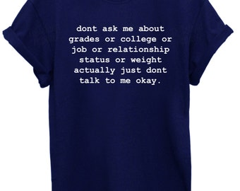 Dont ask me about grades or college or ..... Unisex T Shirt