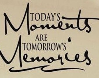 Todays Moments Are Tomorrows Memories - Vinyl wall decal