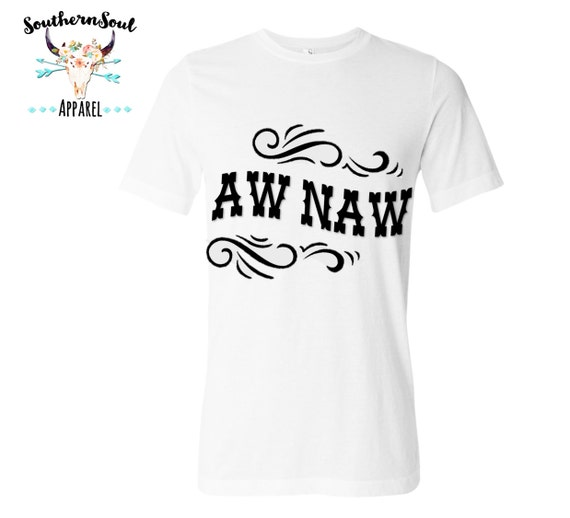 Aw Naw Unisex T Shirt, Country T Shirt, Southern T Shirt, Country Shirt, Concert Shirt, Boutique Shirt