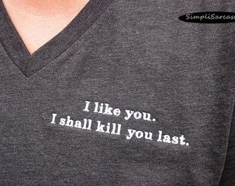 I like you.  I shall kill you last.  V-Neck T-Shirt - Dark Grey Heather, Unisex, sarcastic shirt, funny shirt