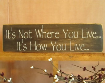 It's Not Where You Live, It's How You Live wooden sign