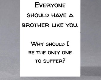 Brother, sister birthday card - Everyone should have a brother/sister like you. Why should I be the only one to suffer?