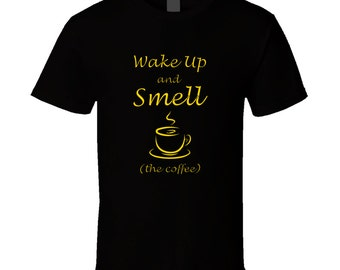 Wake Up And Smell The Coffee T Shirt
