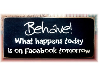 BEHAVE what happens today is on Facebook tomorrow primitive wood sign