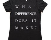 What Difference Does It Make? WOMENS T-Shirt  -  Available in S M L XL and four shirt colors  -  morrissey the smiths