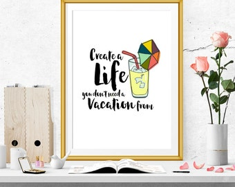 Create a life you don't need a vacation from print. Motivational print
