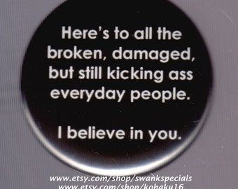 Here's to all the broken, damaged, but still kicking ass everyday people.  I believe in you.  Pinback button or magnet