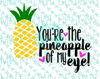 Cricut SVG - Cutting Files - You're The Pineapple Of My Eye SVG - Pineapple Cut File - Summer - Silhouette - Cut Files - Apple Of My Eye